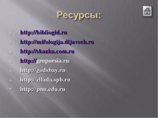 http://bibliogid.ru http://mifologija.dljavseh.ru http://skazka.com.ru http:/