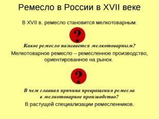 Ремесло в России в XVII веке В XVII в. ремесло становится мелкотоварным. Како