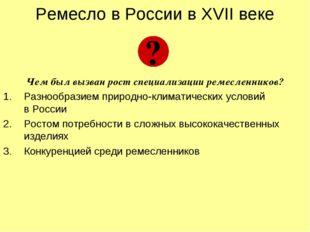 Ремесло в России в XVII веке Чем был вызван рост специализации ремесленников?