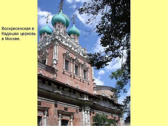 Воскресенская в Кадашах церковь в Москве.