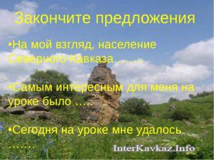 Закончите предложения •На мой взгляд, население Северного Кавказа ……. •Самым