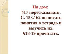 На дом: §17 пересказывать. С. 153,162 выписать понятия в тетрадь и выучить их