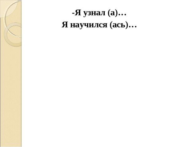 -Я узнал (а)… Я научился (ась)…
