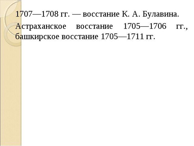 1707—1708 гг. — восстание К. А. Булавина. Астраханское восстание 1705—1706 гг...