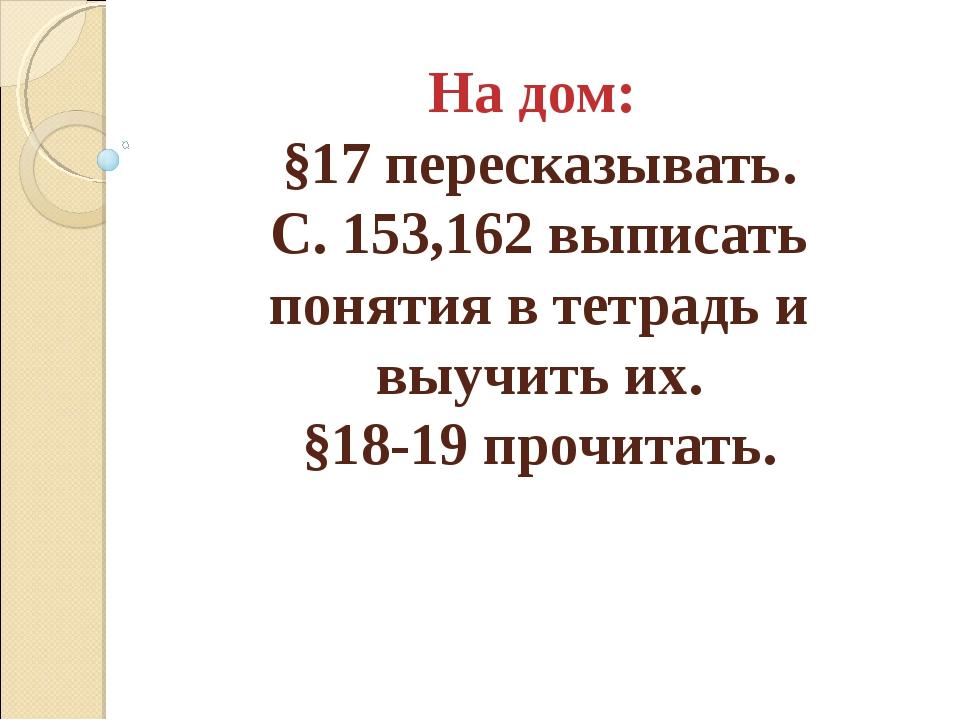 На дом: §17 пересказывать. С. 153,162 выписать понятия в тетрадь и выучить их...