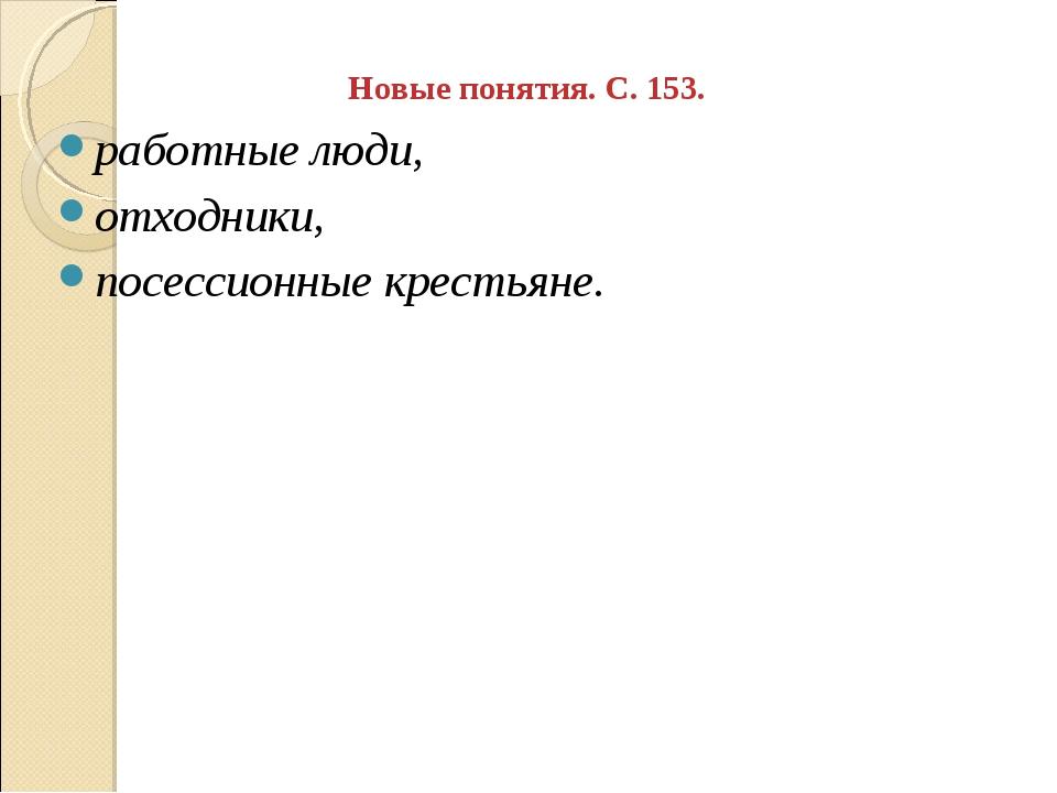 Новые понятия. С. 153. работные люди, отходники, посессионные крестьяне.