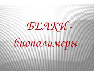 БЕЛКИ - биополимеры