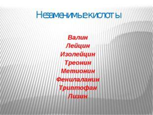 Незаменимые кислоты Валин Лейцин Изолейцин Треонин Метионин Фенилаланин Трипт