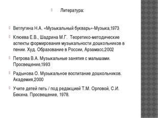 Литература: Ветлугина Н.А. «Музыкальный букварь»-Музыка,1973 Клюева Е.В., Шад