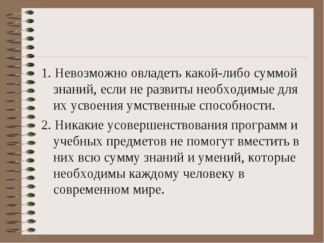 1. Невозможно овладеть какой-либо суммой знаний, если не развиты необходимые...