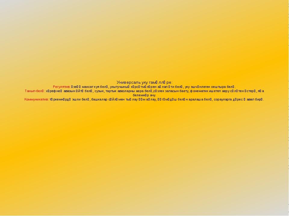 Универсаль уку гамәлләре: Регулятив: үзеңә максат куя белү, укытучының күрсә...