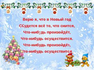 Верю я, что в Новый год Сбудется всё то, что снится, Что-нибудь произойдёт,