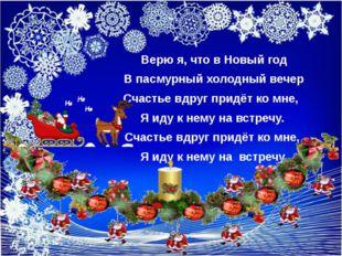 Верю я, что в Новый год В пасмурный холодный вечер Счастье вдруг придёт ко м