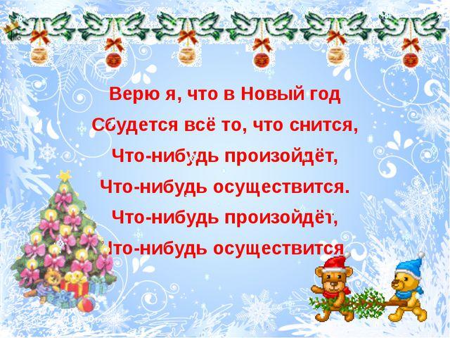 Верю я, что в Новый год Сбудется всё то, что снится, Что-нибудь произойдёт,...