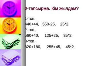 2-тапсырма. Кім жылдам? 1-топ. 440+44, 550-25, 25*2 2-топ. 560+40, 125+25, 35