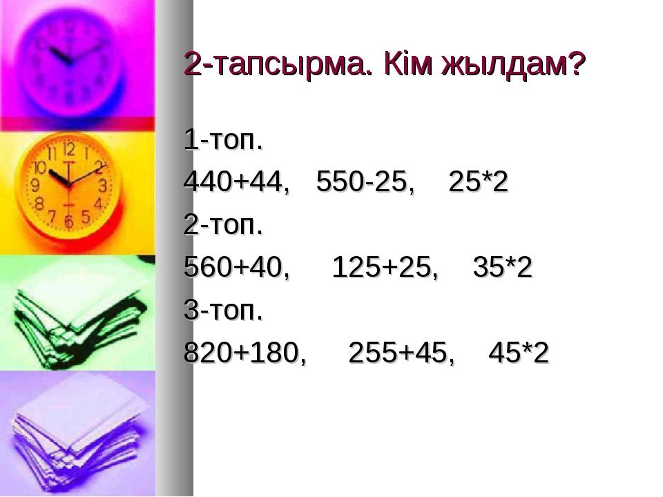 2-тапсырма. Кім жылдам? 1-топ. 440+44, 550-25, 25*2 2-топ. 560+40, 125+25, 35...