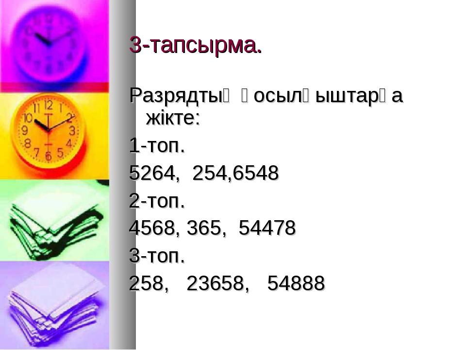 3-тапсырма. Разрядтық қосылғыштарға жікте: 1-топ. 5264, 254,6548 2-топ. 4568,...