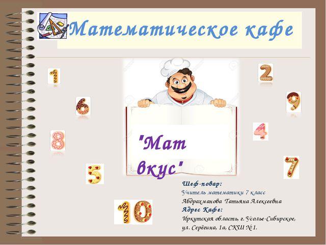"""Математическое кафе """"Мат вкус"""" Шеф-повар: Учитель математики 7 класс Абдрахм..."""
