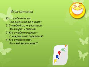 Игра-кричалка Кто с улыбкою из вас   Ежедневно входит в класс? 2) С улыбко