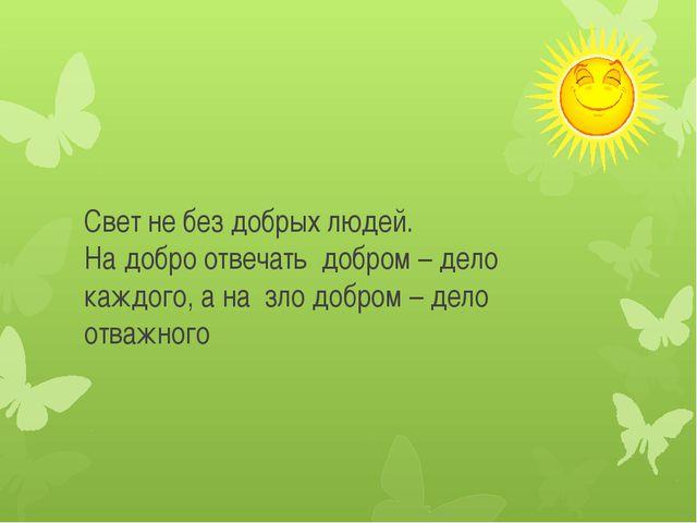 Свет не без добрых людей. На добро отвечать добром – дело каждого, а на зло...