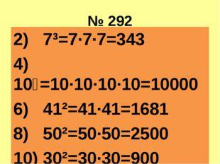 № 292 2) 7³=7·7·7=343 4) 10⁴=10·10·10·10=10000 6) 41²=41·41=1681 8) 50²=50·50