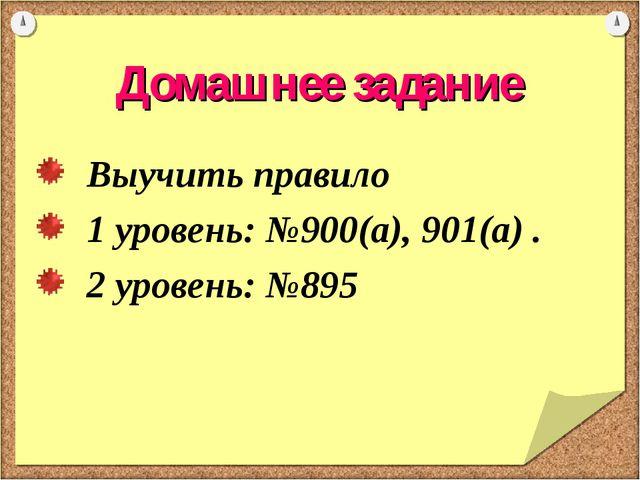 Домашнее задание Выучить правило 1 уровень: №900(а), 901(а) . 2 уровень: №895