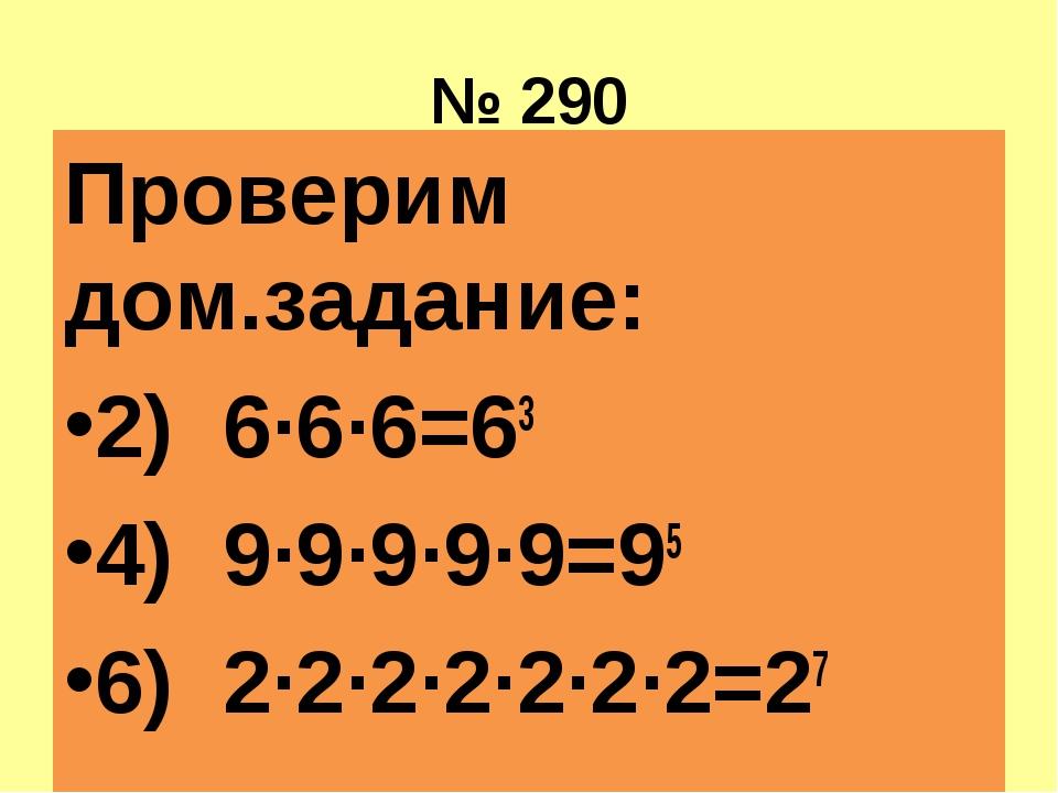 № 290 Проверим дом.задание: 2) 6·6·6=63 4) 9·9·9·9·9=95 6) 2·2·2·2·2·2·2=27