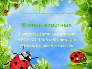 В мире животных Барсукова Наталья Петровна МБОУ СОШ №3 г. Владикавказ учитель