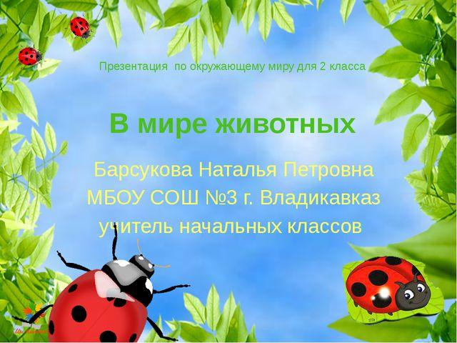 В мире животных Барсукова Наталья Петровна МБОУ СОШ №3 г. Владикавказ учитель...