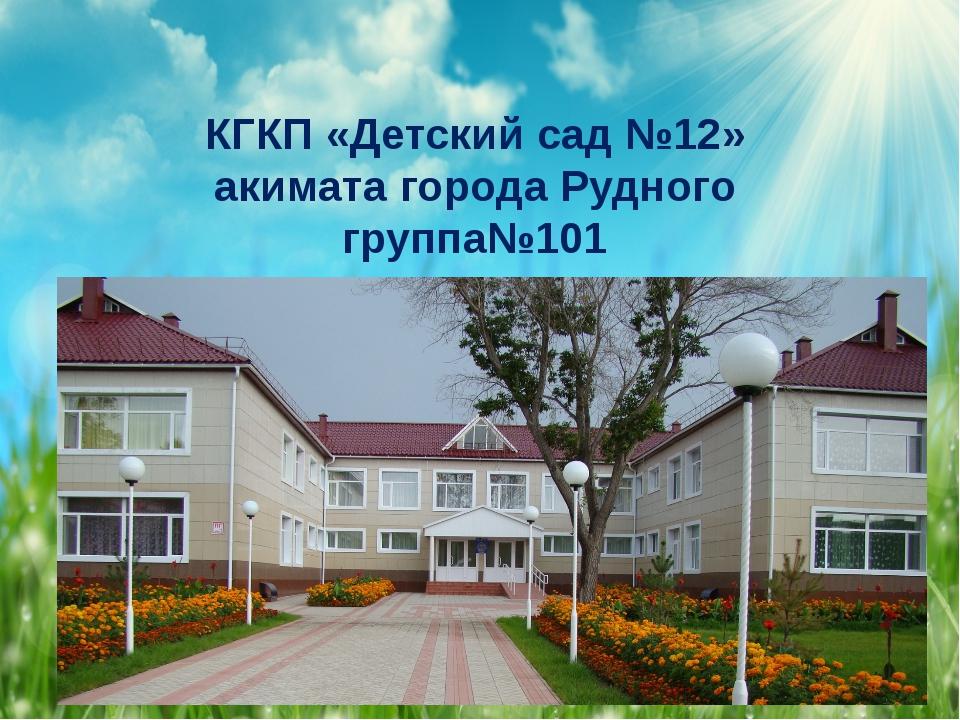 КГКП «Детский сад №12» акимата города Рудного группа№101