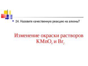 24. Назовите качественную реакцию на алкены? Изменение окраски растворов KMnO