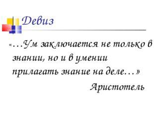Девиз «…Ум заключается не только в знании, но и в умении прилагать знание на