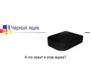 Черный ящик А что лежит в этом ящике?
