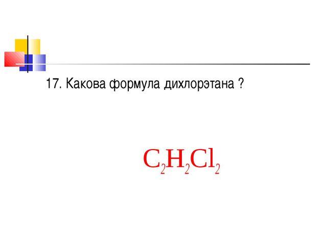 17. Какова формула дихлорэтана ? С2Н2Cl2