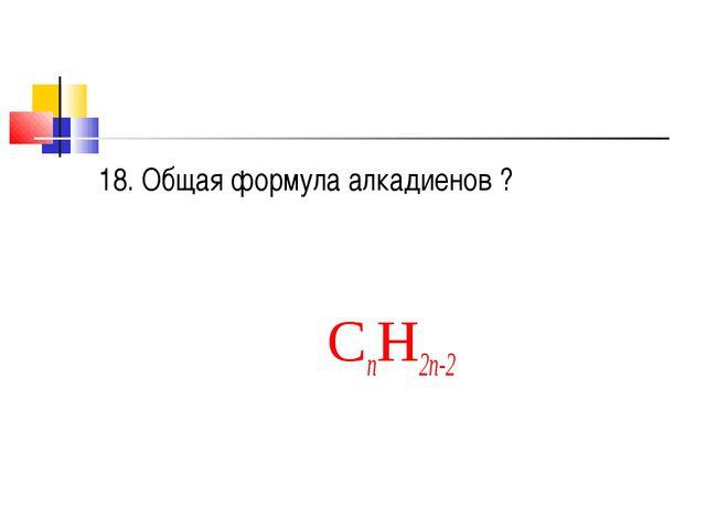 18. Общая формула алкадиенов ? CnH2n-2