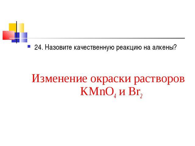24. Назовите качественную реакцию на алкены? Изменение окраски растворов KMnO...