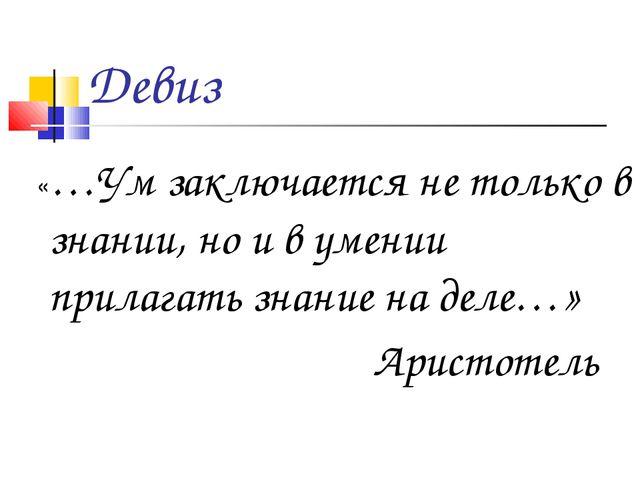 Девиз «…Ум заключается не только в знании, но и в умении прилагать знание на...
