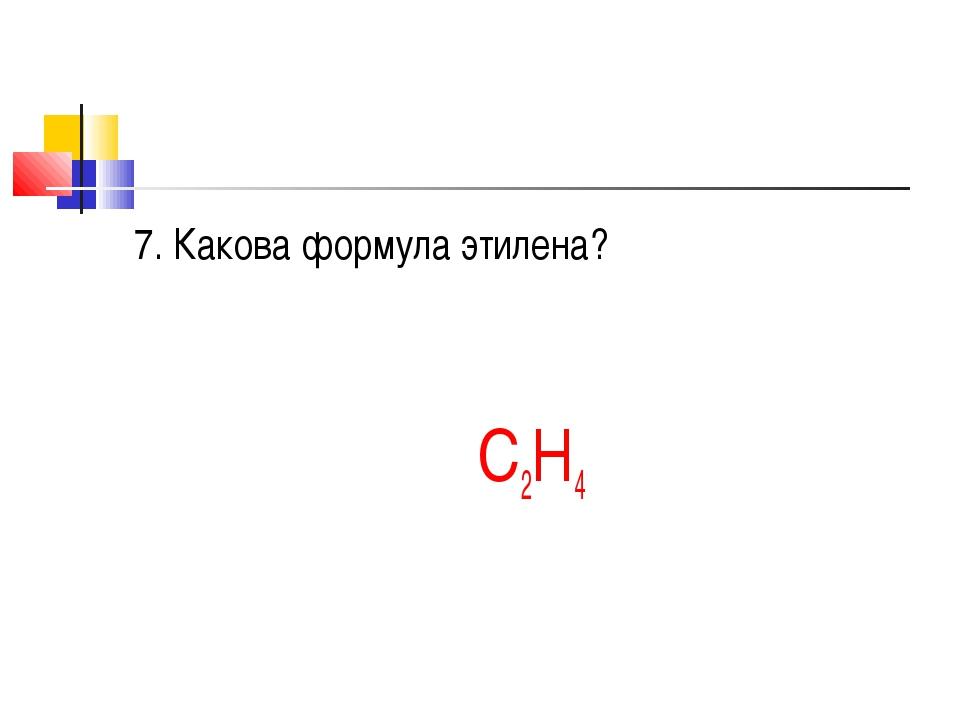 7. Какова формула этилена? С2Н4