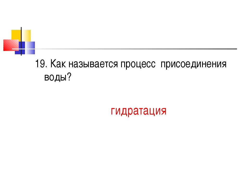 19. Как называется процесс присоединения воды? гидратация