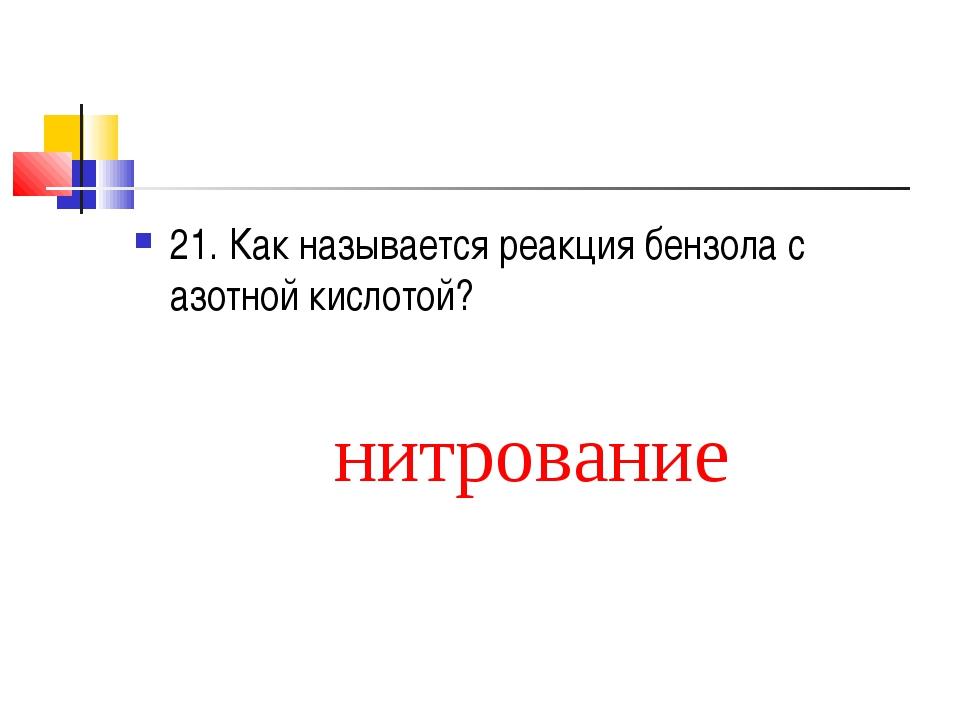 21. Как называется реакция бензола с азотной кислотой? нитрование