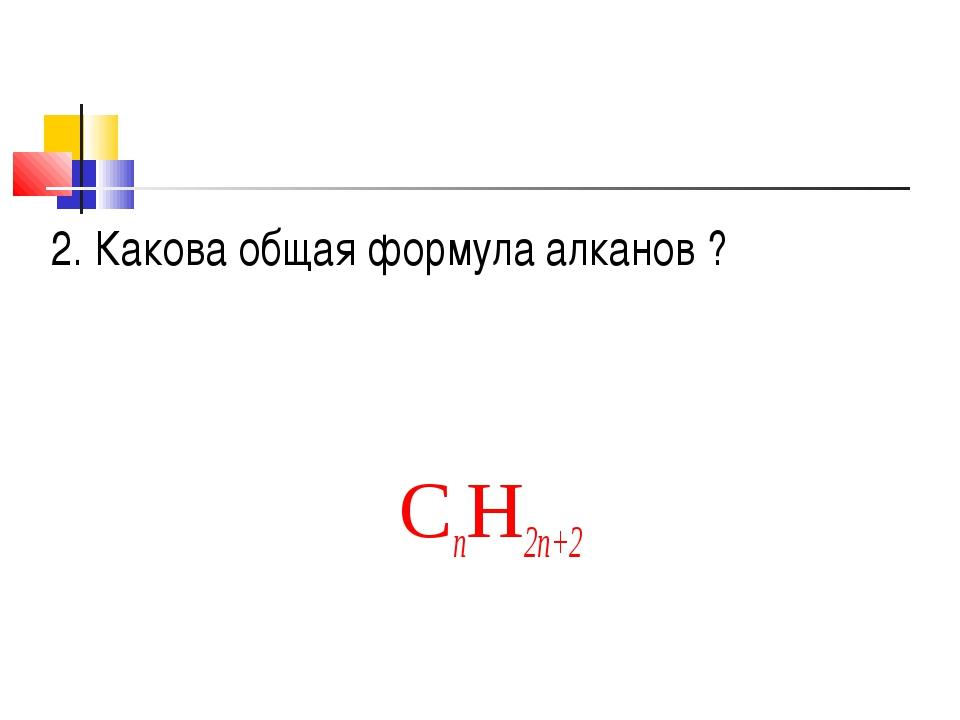 2. Какова общая формула алканов ? CnH2n+2