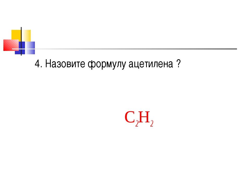 4. Назовите формулу ацетилена ? С2H2
