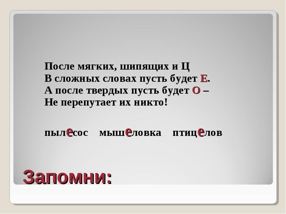 Запомни: После мягких, шипящих и Ц В сложных словах пусть будет Е. А после т...