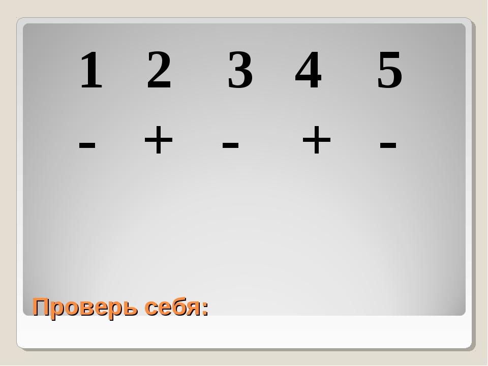 Проверь себя: 1 2 3 4 5 - + - + -