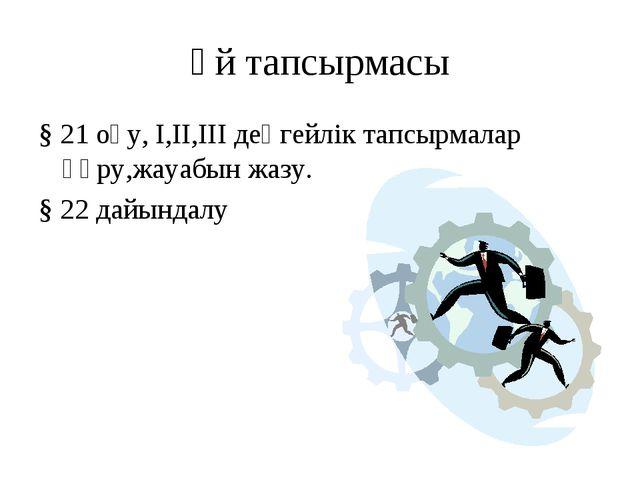Үй тапсырмасы § 21 оқу, I,II,III деңгейлік тапсырмалар құру,жауабын жазу. § 2...