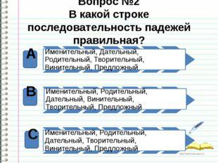 Вопрос №2 В какой строке последовательность падежей правильная? А В С http://
