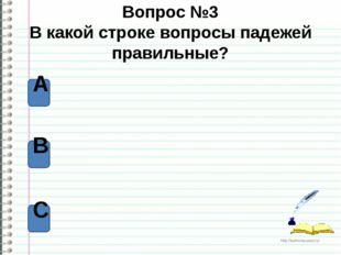 Вопрос №3 В какой строке вопросы падежей правильные? А В С http://ku4mina.uco