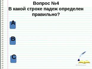 Вопрос №4 В какой строке падеж определен правильно? А В С http://ku4mina.ucoz