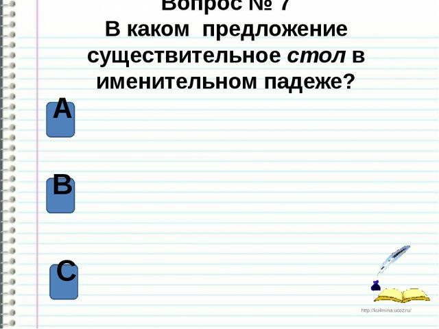 Вопрос № 7 В каком предложение существительное стол в именительном падеже? А...