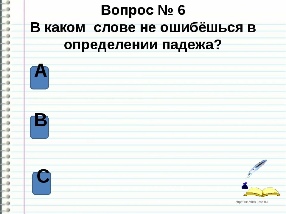 Вопрос № 6 В каком слове не ошибёшься в определении падежа? А В С http://ku4m...